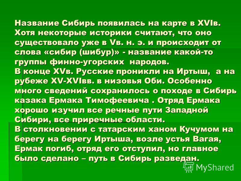 Название Сибирь появилась на карте в XVIв. Хотя некоторые историки считают, что оно существовало уже в Vв. н. э. и происходит от слова «сибир (шибер)» - название какой-то группы финно-угорских народов. В конце XVв. Русские проникли на Иртыш, а на руб