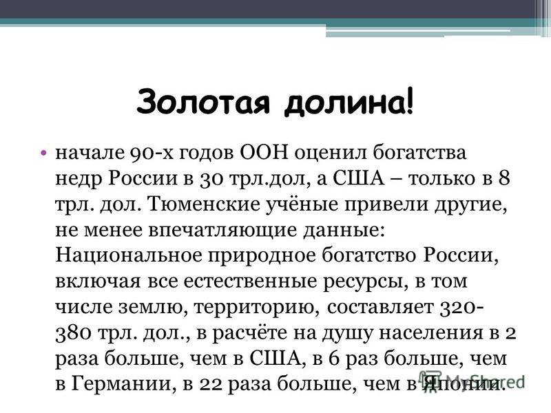 Золотая долина! начале 90-х годов ООН оценил богатства недр России в 30 твлн.дол, а США – только в 8 твлн. дол. Тюменские учёные привели другие, не менее впечатляющие данные: Национальное природное богатство России, включая все естественные ресурсы,