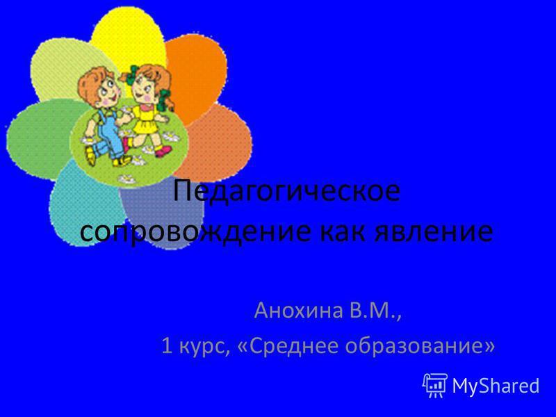 Педагогическое сопровождение как явление Анохина В.М., 1 курс, «Среднее образование»