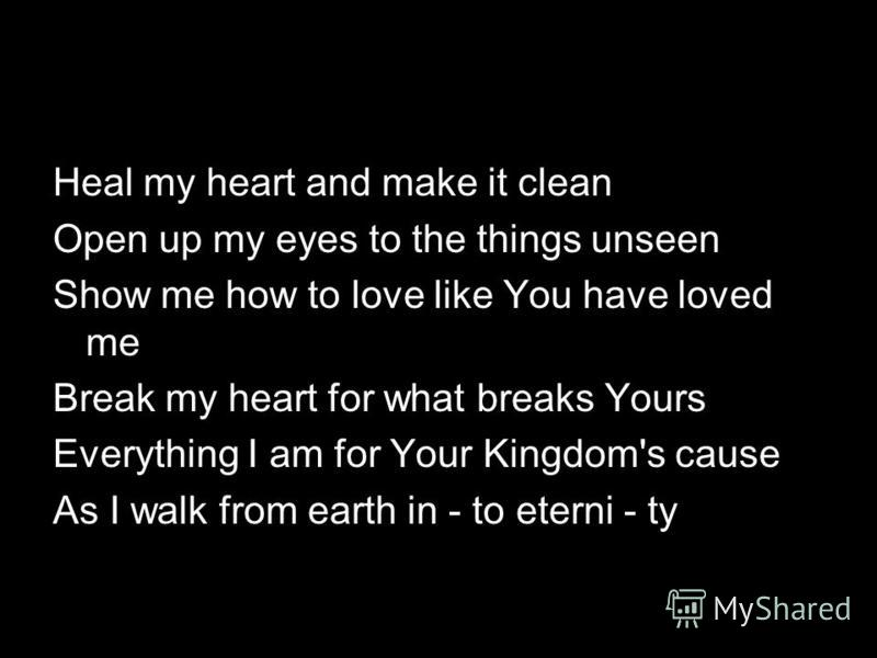 Heal my heart and make it clean Open up my eyes to the things unseen Show me how to love like You have loved me Break my heart for what breaks Yours Everything I am for Your Kingdom's cause As I walk from earth in - to eterni - ty