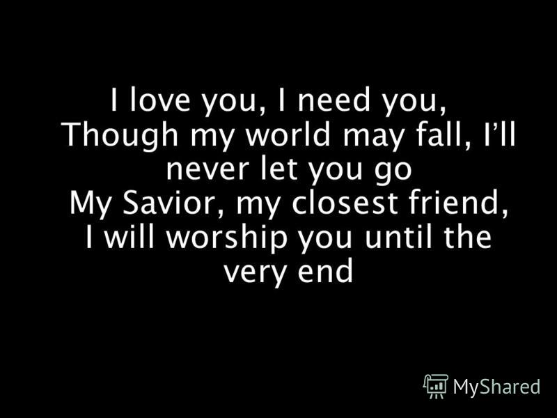 I love you, I need you, Though my world may fall, Ill never let you go My Savior, my closest friend, I will worship you until the very end