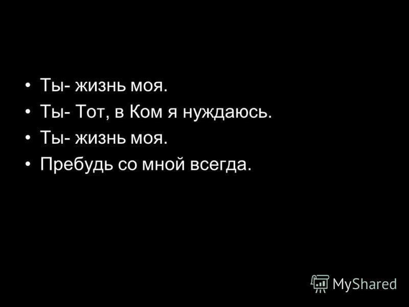 Ты- жизнь моя. Ты- Tот, в Ком я нуждаюсь. Ты- жизнь моя. Пребудь со мной всегда.