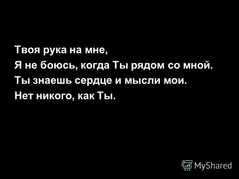 Твоя рука на мне, Я не боюсь, когда Ты рядом со мной. Ты знаешь сердце и мысли мои. Нет никого, как Ты.