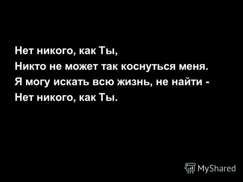 Нет никого, как Ты, Никто не может так коснуться меня. Я могу искать всю жизнь, не найти - Нет никого, как Ты.