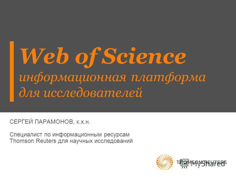 СЕРГЕЙ ПАРАМОНОВ, к.х.н. Специалист по информационным ресурсам Thomson Reuters для научных исследований Web of Science информационная платформа для исследователей