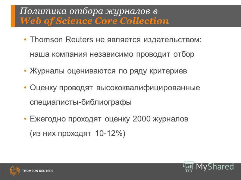 Политика отбора журналов в Web of Science Core Collection Thomson Reuters не является издательством: наша компания независимо проводит отбор Журналы оцениваются по ряду критериев Оценку проводят высококвалифицированные специалисты-библиографы Ежегодн