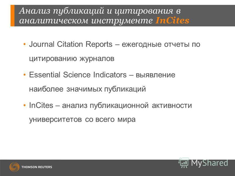 Анализ публикаций и цитирования в аналитическом инструменте InCites Journal Citation Reports – ежегодные отчеты по цитированию журналов Essential Science Indicators – выявление наиболее значимых публикаций InCites – анализ публикационной активности у