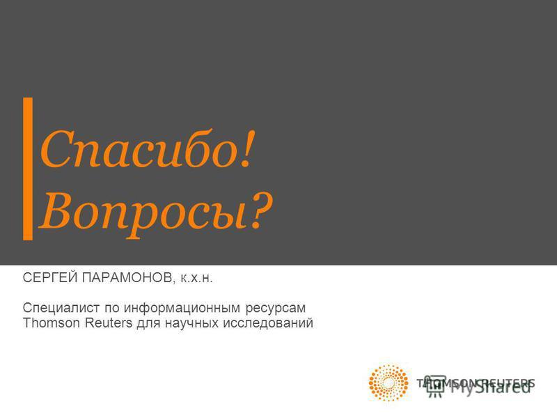 Спасибо! Вопросы? СЕРГЕЙ ПАРАМОНОВ, к.х.н. Специалист по информационным ресурсам Thomson Reuters для научных исследований
