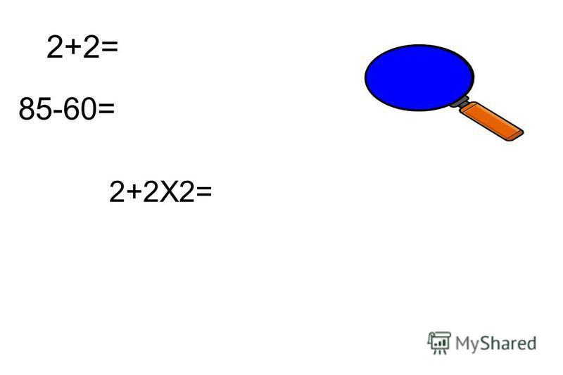 2+2= 4 85-60= 25 2+2X2= 6