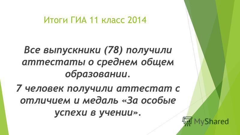 Итоги ГИА 11 класс 2014 Все выпускники (78) получили аттестаты о среднем общем образовании. 7 человек получили аттестат с отличием и медаль «За особые успехи в учении».
