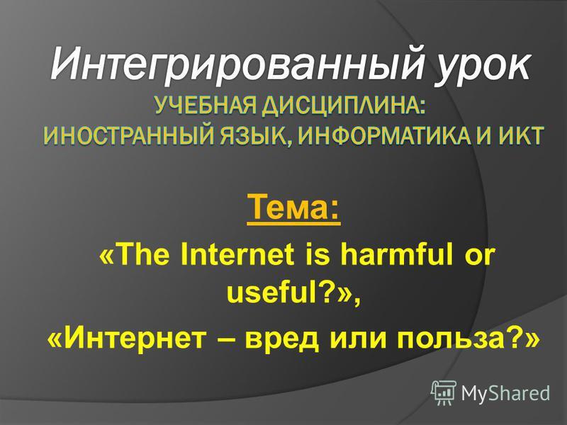 Тема: «The Internet is harmful or useful?», «Интернет – вред или польза?»