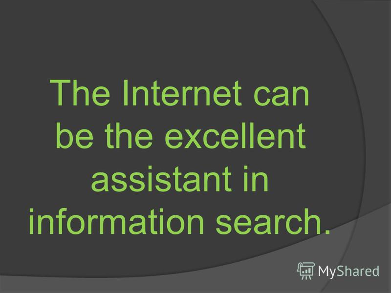 The Internet can be the excellent assistant in information search.