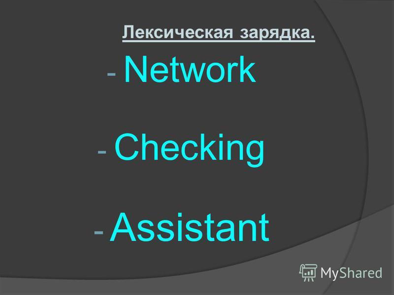 Лексическая зарядка. - Network - Checking - Assistant