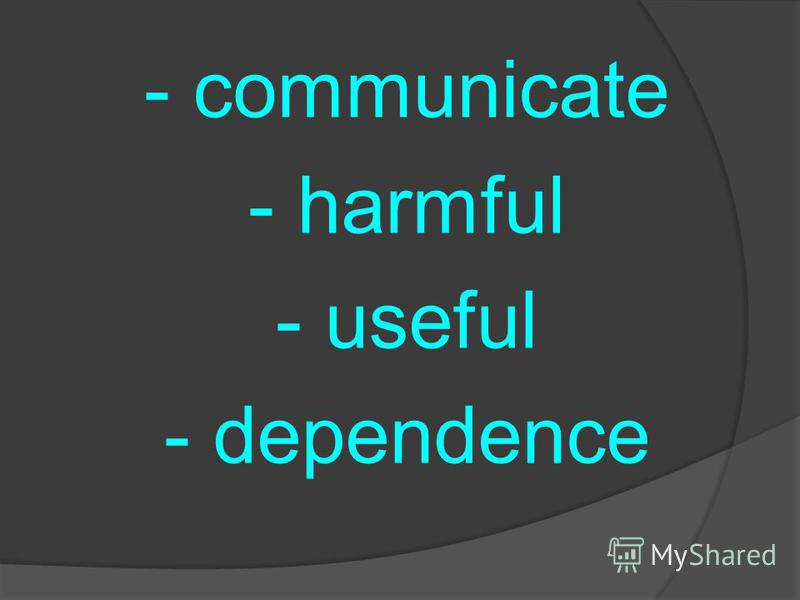 - communicate - harmful - useful - dependence