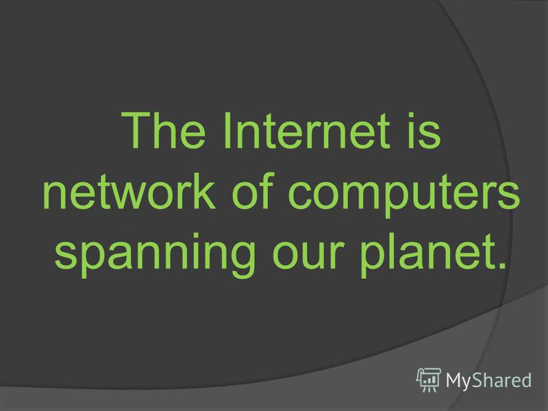The Internet is network of computers spanning our planet.