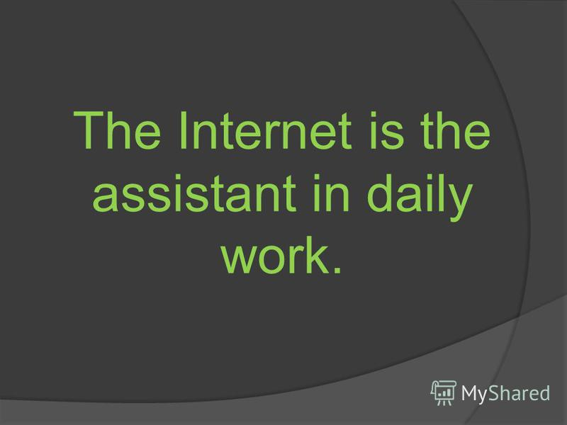 The Internet is the assistant in daily work.