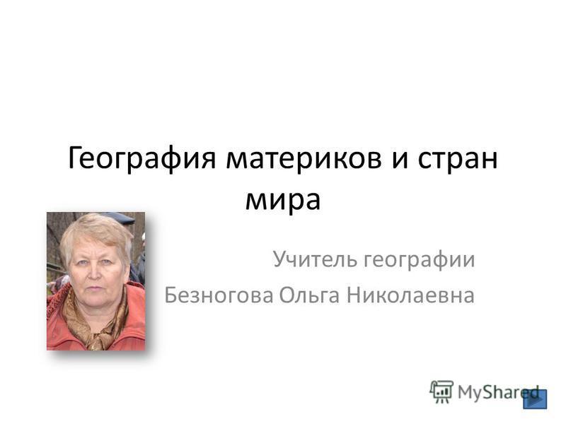 География материков и стран мира Учитель географии Безногова Ольга Николаевна
