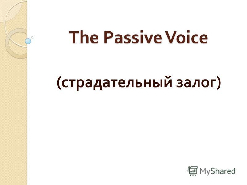 The Passive Voice ( страдательный залог )