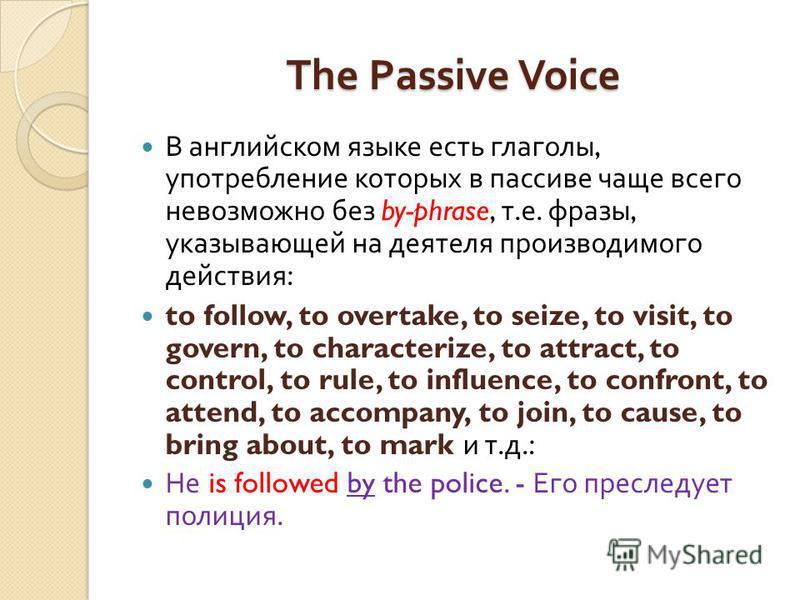 The Passive Voice В английском языке есть глаголы, употребление которых в пассиве чаще всего невозможно без by-phrase, т. е. фразы, указывающей на деятеля производимого действия : to follow, to overtake, to seize, to visit, to govern, to characterize