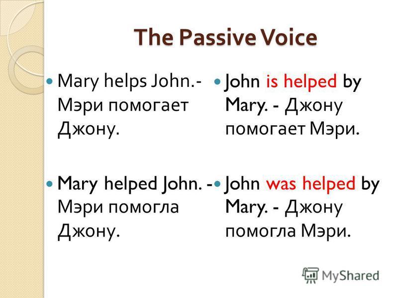 The Passive Voice Mary helps John.- Мэри помогает Джону. Mary helped John. - Мэри помогла Джону. John is helped by Mary. - Джону помогает Мэри. John was helped by Mary. - Джону помогла Мэри.