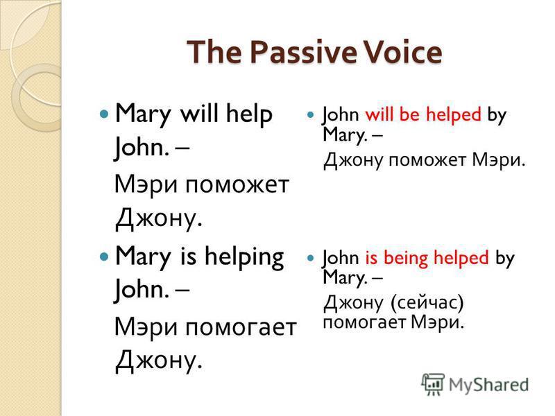 The Passive Voice Mary will help John. – Мэри поможет Джону. Mary is helping John. – Мэри помогает Джону. John will be helped by Mary. – Джону поможет Мэри. John is being helped by Mary. – Джону ( сейчас ) помогает Мэри.