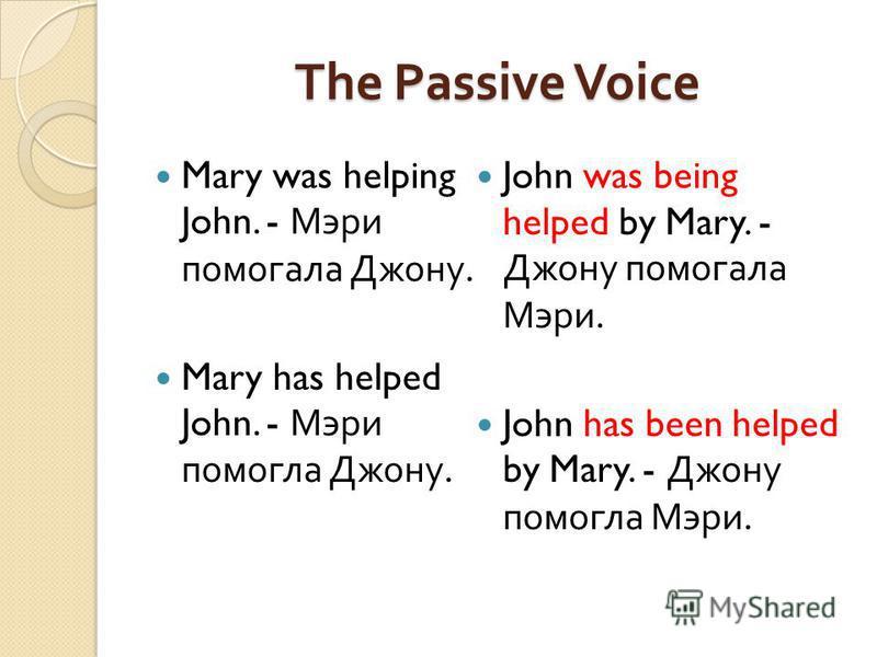 The Passive Voice Mary was helping John. - Мэри помогала Джону. Mary has helped John. - Мэри помогла Джону. John was being helped by Mary. - Джону помогала Мэри. John has been helped by Mary. - Джону помогла Мэри.