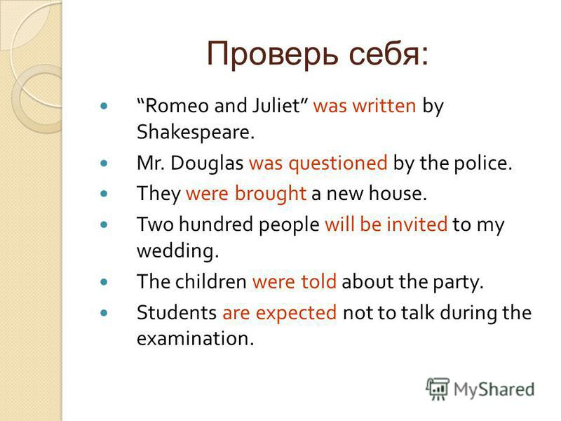 Проверь себя: Romeo and Juliet was written by Shakespeare. Mr. Douglas was questioned by the police. They were brought a new house. Two hundred people will be invited to my wedding. The children were told about the party. Students are expected not to
