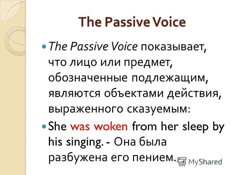 The Passive Voice The Passive Voice показывает, что лицо или предмет, обозначенные подлежащим, являются объектами действия, выраженного сказуемым : She was woken from her sleep by his singing. - Она была разбужена его пением.