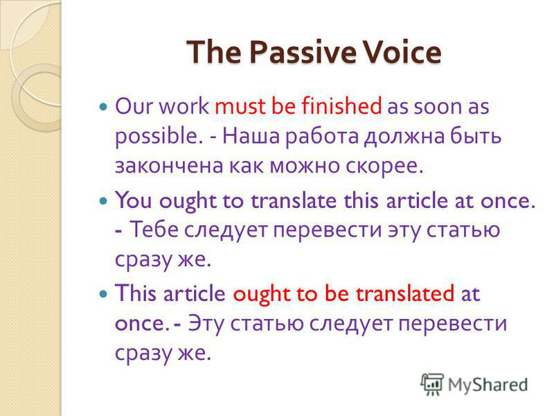 The Passive Voice Our work must be finished as soon as possible. - Наша работа должна быть закончена как можно скорее. You ought to translate this article at once. - Тебе следует перевести эту статью сразу же. This article ought to be translated at o