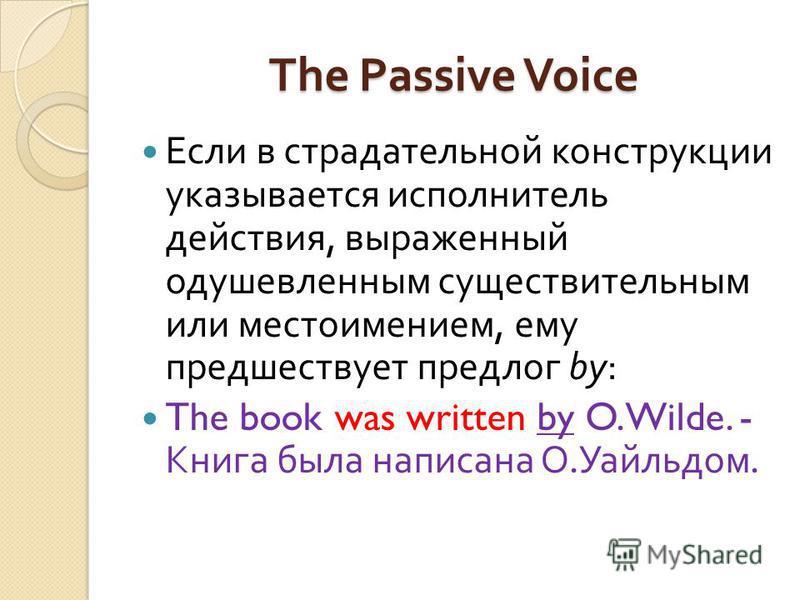 The Passive Voice Если в страдательной конструкции указывается исполнитель действия, выраженный одушевленным существительным или местоимением, ему предшествует предлог by: The book was written by O.Wilde. - Книга была написана О. Уайльдом.