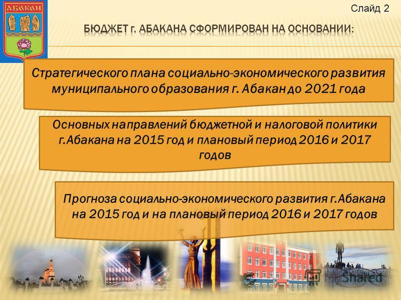 Стратегического плана социально-экономического развития муниципального образования г. Абакан до 2021 года Основных направлений бюджетной и налоговой политики г.Абакана на 2015 год и плановый период 2016 и 2017 годов Прогноза социально-экономического