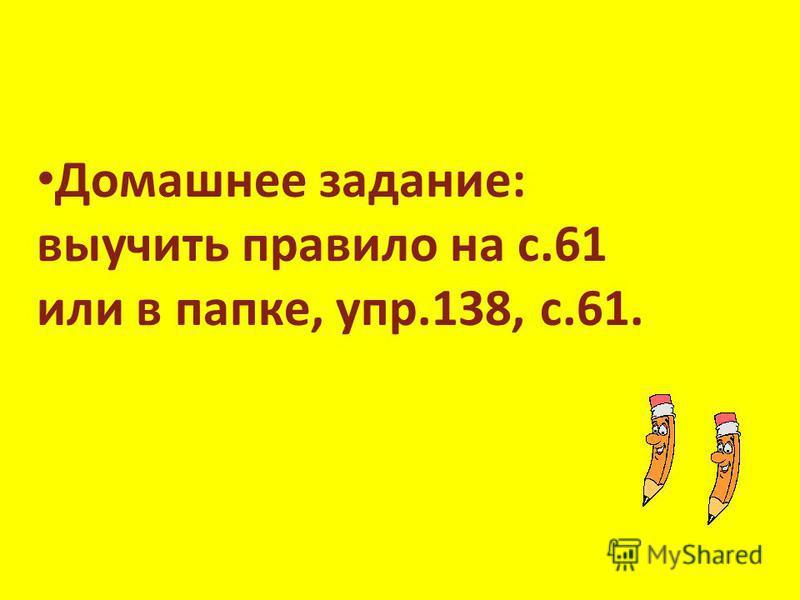 Домашнее задание: выучить правило на с.61 или в папке, упр.138, с.61.