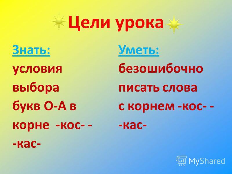 Цели урока Знать: условия выбора букв О-А в корне -кос- - -кас- Уметь: безошибочно писать слова с корнем -кос- - -кас-