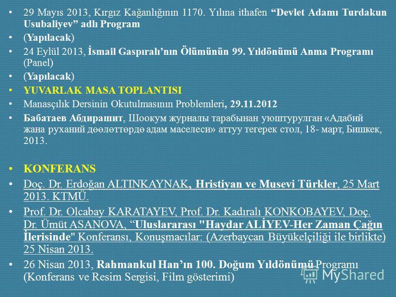 29 Mayıs 2013, Kırgız Kağanlığının 1170. Yılına ithafen Devlet Adamı Turdakun Usubaliyev adlı Program (Yapılacak) 24 Eylül 2013, İsmail Gaspıralının Ölümünün 99. Yıldönümü Anma Programı (Panel) (Yapılacak) YUVARLAK MASA TOPLANTISI Manasçılık Dersinin