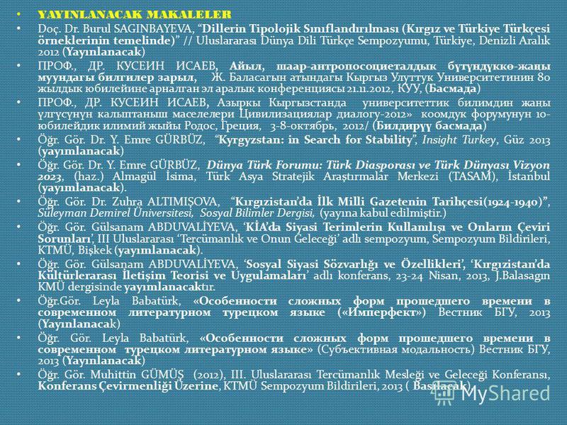 YAYINLANACAK MAKALELER Doç. Dr. Burul SAGINBAYEVA, Dillerin Tipolojik Sınıflandırılması (Kırgız ve Türkiye Türkçesi örneklerinin temelinde) // Uluslararası Dünya Dili Türkçe Sempozyumu, Türkiye, Denizli Aralık 2012 (Yayınlanacak) ПРОФ., ДР. КУСЕИН ИС