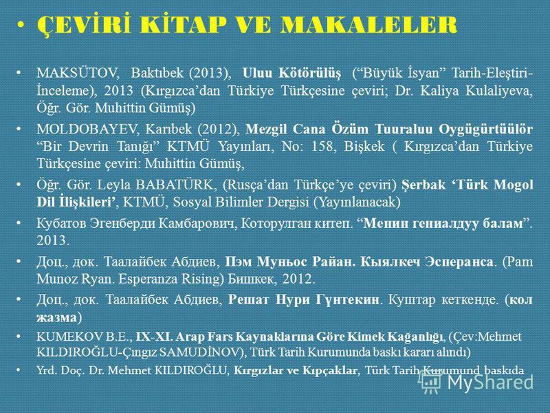 ÇEV İ R İ K İ TAP VE MAKALELER MAKSÜTOV, Baktıbek (2013), Uluu Kötörülüş (Büyük İsyan Tarih-Eleştiri- İnceleme), 2013 (Kırgızcadan Türkiye Türkçesine çeviri; Dr. Kaliya Kulaliyeva, Öğr. Gör. Muhittin Gümüş) MOLDOBAYEV, Karıbek (2012), Mezgil Cana Özü
