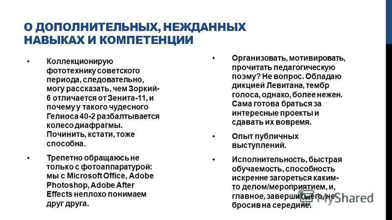 О ДОПОЛНИТЕЛЬНЫХ, НЕЖДАННЫХ НАВЫКАХ И КОМПЕТЕНЦИИ Коллекционирую фототехнику советского периода, следовательно, могу рассказать, чем Зоркий- 6 отличается от Зенита-11, и почему у такого чудесного Гелиоса 40-2 разбалтывается колесо диафрагмы. Починить