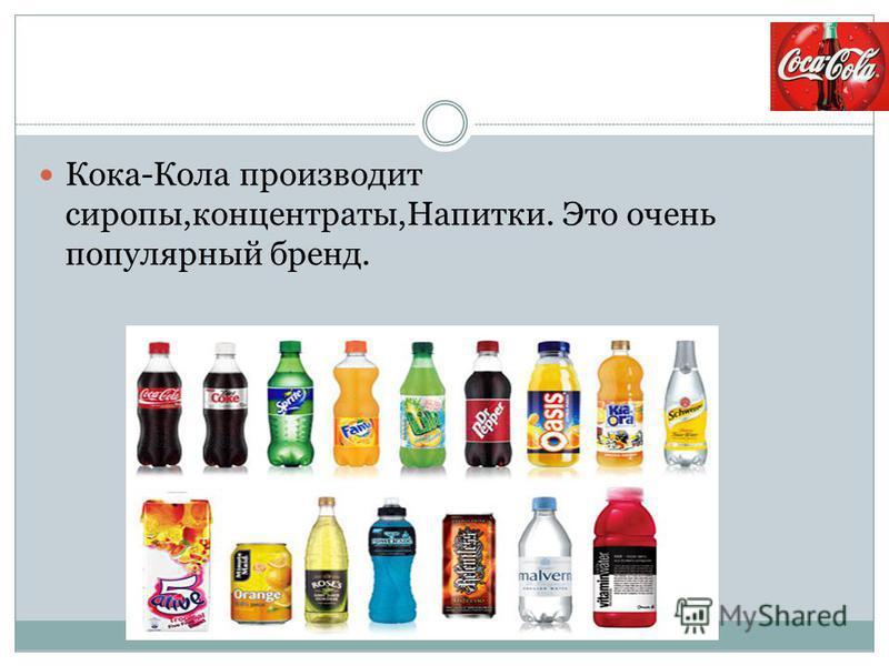 Кока-Кола производит сиропы,концентраты,Напитки. Это очень популярный бренд.