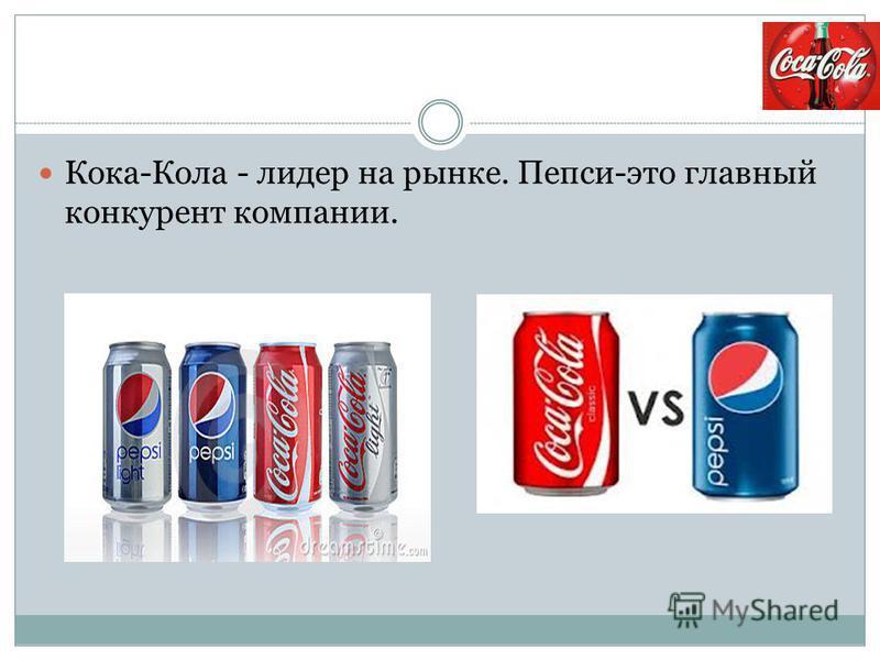 Кока-Кола - лидер на рынке. Пепси-это главный конкурент компании.