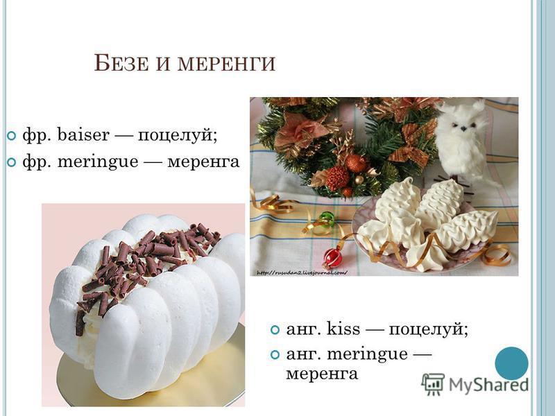 Б ЕЗЕ И МЕРЕНГИ фр. baiser поцелуй; фр. meringue меренга анг. kiss поцелуй; анг. meringue меренга