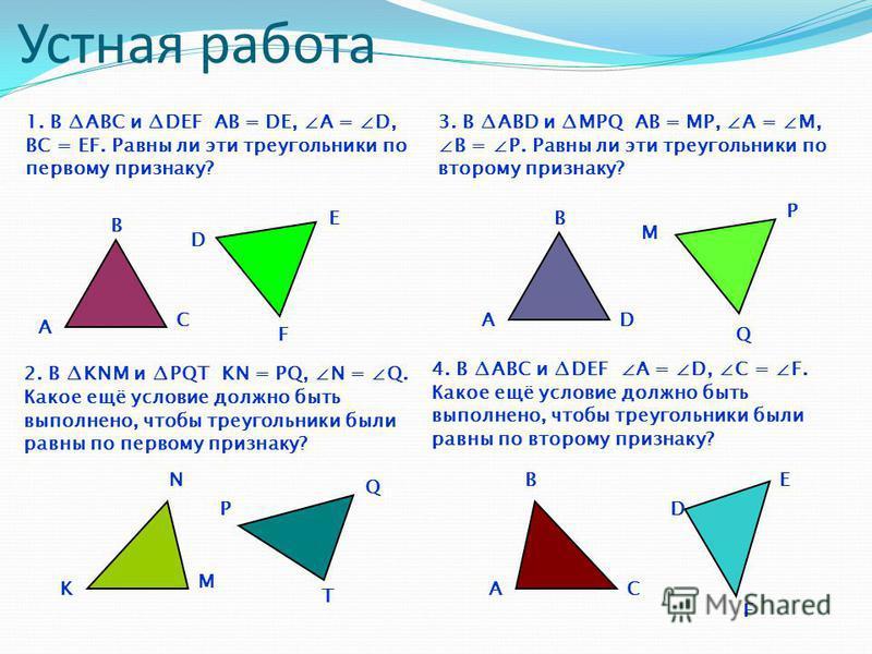 Устная работа A B C D T Е K M P F N 2. В KNM и PQT KN = PQ, N = Q. Какое ещё условие должно быть выполнено, чтобы треугольники были равны по первому признаку? 1. В ABC и DEF АВ = DЕ, А = D, BC = EF. Равны ли эти треугольники по первому признаку? 3. В