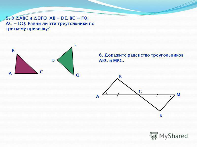 5. В ABC и DFQ АВ = DЕ, BC = FQ, AC = DQ. Равны ли эти треугольники по третьему признаку? A B C D Q F 6. Докажите равенство треугольников АВС и МКС. A B C К M