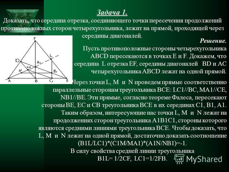 Задача 1. Доказать, что середина отрезка, соединяющего точки пересечения продолжений противоположных сторон четырехугольника, лежит на прямой, проходящей через середины диагоналей. Решение. Пусть противоположные стороны четырехугольника АВСD пересека