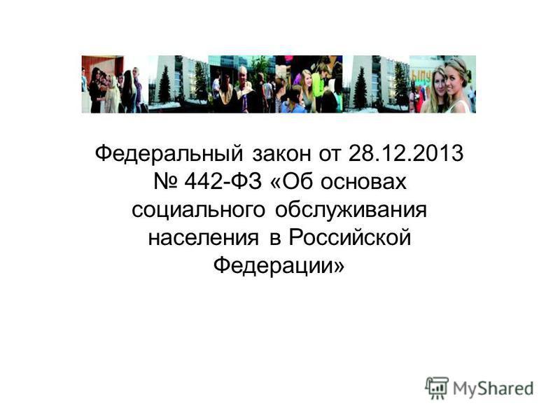 Федеральный закон от 28.12.2013 442-ФЗ «Об основах социального обслуживания населения в Российской Федерации»