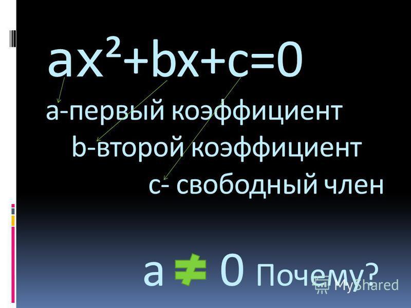 ах ²+bx+c=0 а-первый коэффициент b-второй коэффициент с- свободный член а 0 Почему?