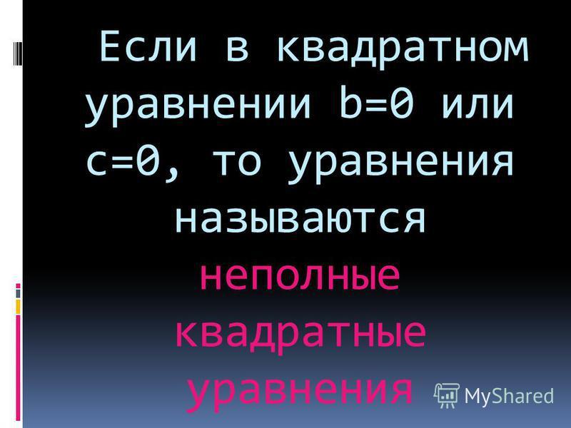 Если в квадратном уравнении b=0 или с=0, то уравнения называются неполные квадратные уравнения