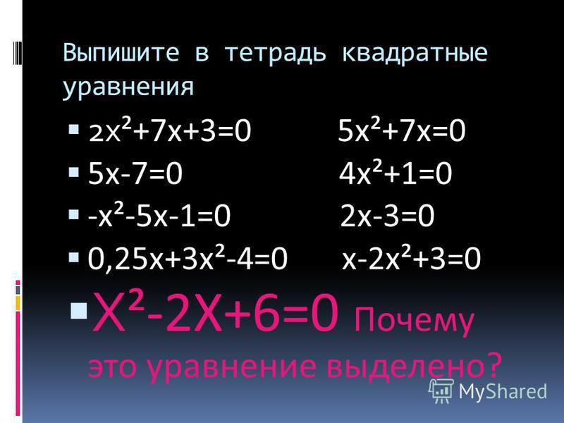 Выпишите в тетрадь квадратные уравнения 2 х ²+7 х+3=0 5 х²+7 х=0 5 х-7=0 4 х²+1=0 -х²-5 х-1=0 2 х-3=0 0,25 х+3 х²-4=0 х-2 х²+3=0 Х ²-2Х+6=0 Почему это уравнение выделено?