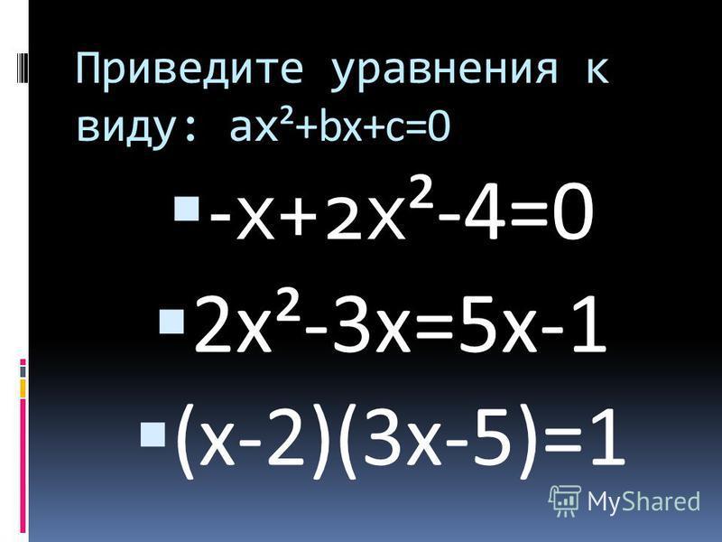 Приведите уравнения к виду: ах ²+bx+c=0 -х+2 х ²-4=0 2 х²-3 х=5 х-1 (х-2)(3 х-5)=1