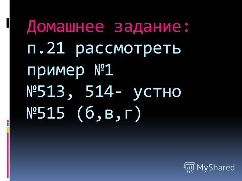 Домашнее задание: п.21 рассмотреть пример 1 513, 514- устно 515 (б,в,г)
