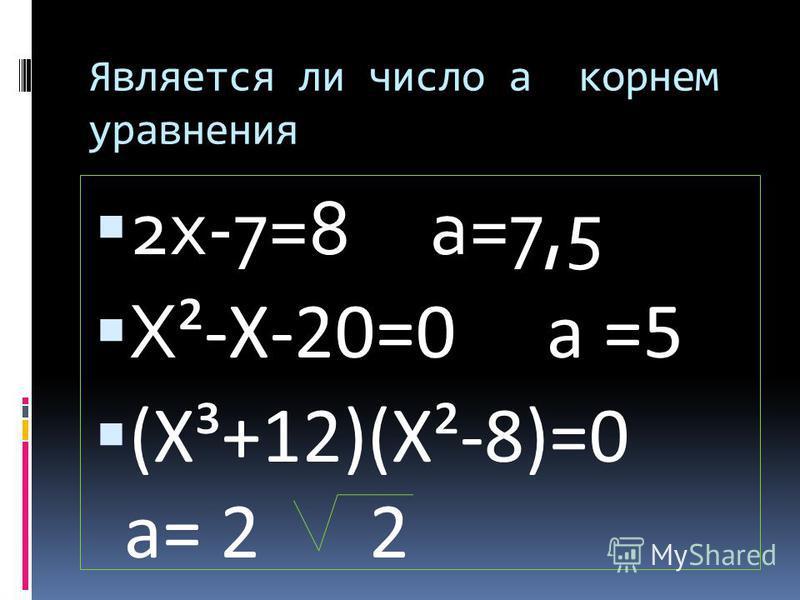Является ли число а корнем уравнения 2 х-7=8 а=7,5 Х ²-Х-20=0 а =5 (Х³+12)(Х²-8)=0 а= 2 2